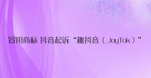 """冒用商标 抖音起诉""""趣抖音(JoyTok)"""":要求关闭网站、停止运营"""