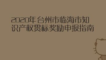 2020年台州市临海市知识产权贯标奖励申报指南