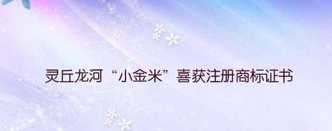 """灵丘龙河""""小金米""""喜获注册商标证书"""