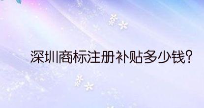 深圳商标注册补贴多少钱?
