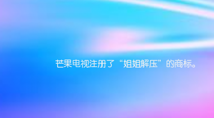 """芒果电视注册了""""姐姐解压""""的商标"""